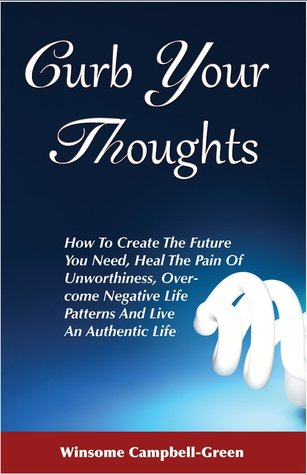 Curb Your Thoughts: How To Create The Future You Need, Heal The Pain Of Unworthiness, Overcome Negative Life Patterns And Live An Authentic Life  by  Winsome Campbell-Green