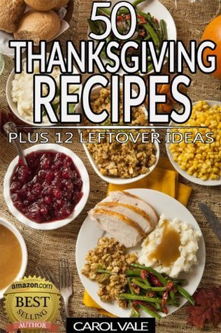 Thanksgiving Recipes - 50 Dishes Plus 12 Leftover Recipes  by  Carol Vale