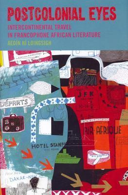 Postcolonial Eyes: Intercontinental Travel in Francophone African Literature Aedin Ni Loingsigh