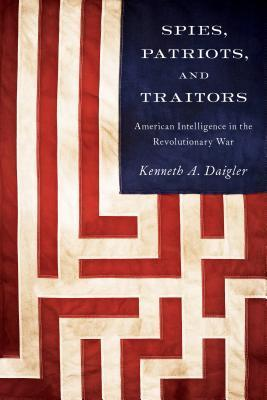 Spies, Patriots, and Traitors: American Intelligence in the Revolutionary War  by  Kenneth A. Daigler
