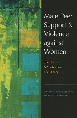 Male Peer Support and Violence Against Women: The History and Verification of a Theory  by  Walter S. DeKeseredy