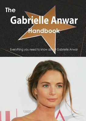 The Gabrielle Anwar Handbook - Everything You Need to Know about Gabrielle Anwar  by  Emily Smith