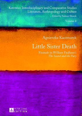 Little Sister Death: Finitude in William Faulkners the Sound and the Fury Agnieszka Kaczmarek
