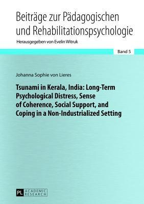 Tsunami in Kerala, India: Long-Term Psychological Distress, Sense of Coherence, Social Support, and Coping in a Non-Industrialized Setting  by  Johanna Sophie von Lieres