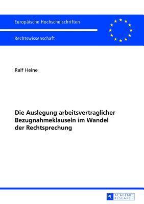 Die Auslegung Arbeitsvertraglicher Bezugnahmeklauseln Im Wandel Der Rechtsprechung  by  Ralf Heine