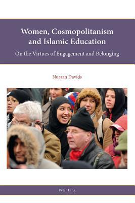 Women, Cosmopolitanism and Islamic Education: On the Virtues of Engagement and Belonging  by  Nuraan Davids