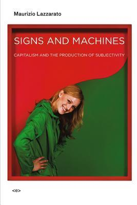 Signs and Machines: Capitalism and the Production of Subjectivity Maurizio Lazzarato