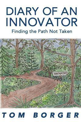 Diary of an Innovator: Finding the Path Not Taken Tom Borger