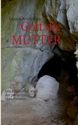 Gott die MUTTER: Eine Streitschrift  wider den patriarchalen Monotheismus  by  Kirsten Armbruster