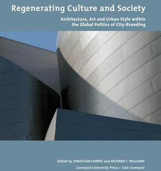 Regenerating Culture and Society: Architecture, Art and Urban Style within the Global Politics of City-Branding Jonathan Harris