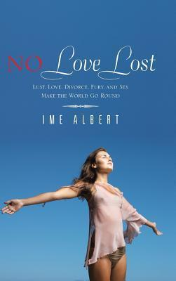 No Love Lost: Lust, Love, Divorce, Fury, and Sex Make the World Go Round  by  Ime Albert