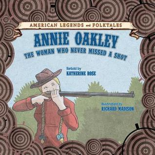 Annie Oakley: The Woman Who Never Missed A Shot Katherine Rose