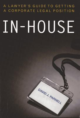 In-House: A Lawyers Guide to Getting a Corporate Legal Position  by  David J. Parnell