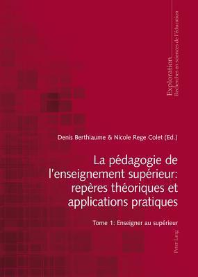 La Pedagogie de L Enseignement Superieur: Reperes Theoriques Et Applications Pratiques, La: Tome 1: Enseigner Au Superieur Denis Berthiaume