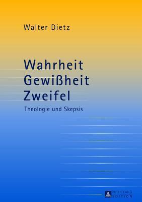 Wahrheit - Gewissheit - Zweifel: Theologie Und Skepsis. Studien Zur Theologischen Auseinandersetzung Mit Der Philosophischen Skepsis  by  Walter Dietz