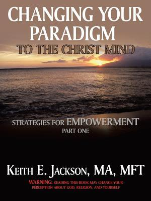 Changing Your Paradigm to the Christ Mind: Strategies for Empowerment Part 1 Keith E. Jackson