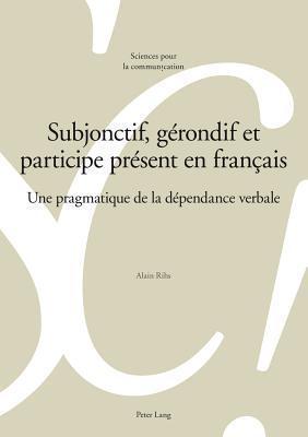 Subjonctif, Gerondif Et Participe Present En Francais: Une Pragmatique de La Dependance Verbale  by  Alain Rihs
