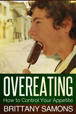 Overeating: How to Control Your Appetite  by  Brittany Samons