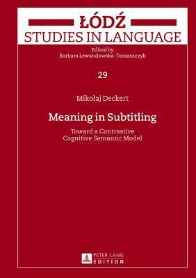 Meaning in Subtitling: Toward a Contrastive Cognitive Semantic Model Mikolaj Deckert