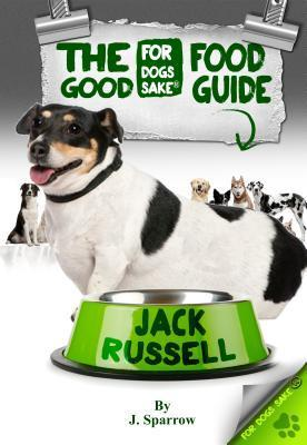 The Jack Russell Good Food Guide: For a Healthier Jack Russell Jack Sparrow
