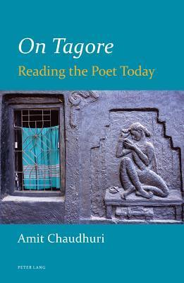 On Tagore: Reading the Poet Today Amit Chaudhuri