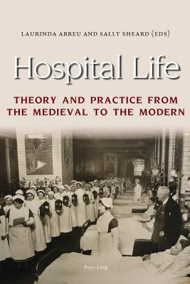 Hospital Life. Theory and Practice from the Medieval to the Modern Laurinda Abreu