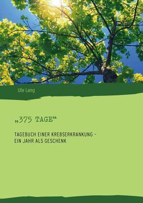 """""""375 Tage"""": Tagebuch einer Krebserkrankung – ein Jahr als Geschenk  by  Ute Lang"""