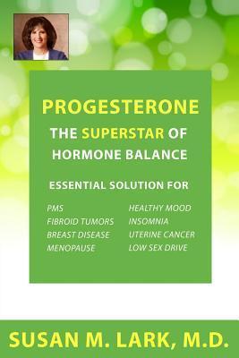 Progesterone: The Superstar of Hormone Balance  by  Susan M. Lark