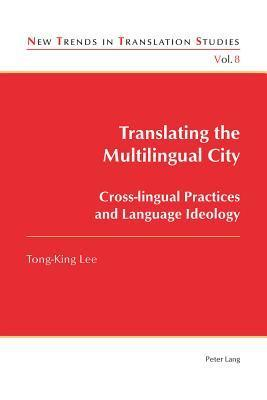 Translating the Multilingual City: Cross-Lingual Practices and Language Ideology Tong-King Lee