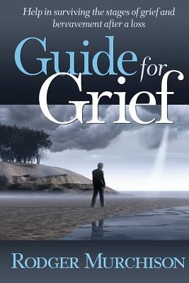 Guide for Grief: Help in surviving the stages of grief and bereavement after a loss Rodger Murchison