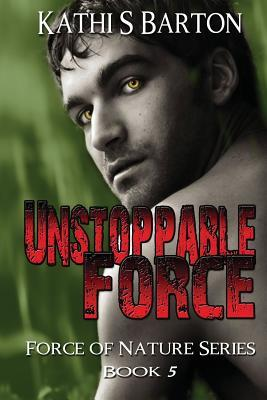 Unstoppable Force: Force of Nature Series Book 5 Kathi S. Barton