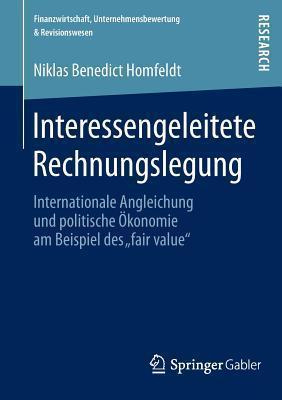Interessengeleitete Rechnungslegung: Internationale Angleichung Und Politische Okonomie Am Beispiel Des Fair Value  by  Niklas Benedict Homfeldt