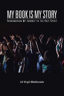My Book Is My Story: Surrendering My Journey to the Holy Spirit  by  La Virgil-Maldonado