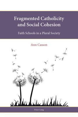 Fragmented Catholicity and Social Cohesion: Faith Schools in a Plural Society  by  Ann Casson