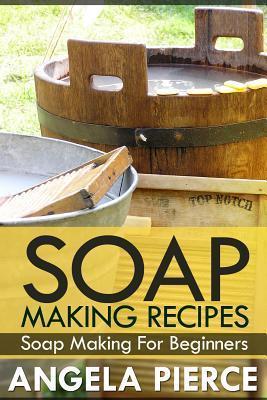 Soap Making Recipes: Soap Making for Beginners Angela Pierce