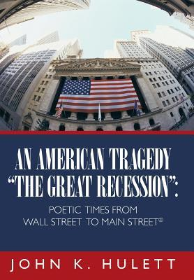 An American Tragedy-The Great Recession: Poetic Times from Wall Street to Main Street  by  JOHN K. HULETT