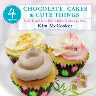 4 Ingredients Chocolate, Cakes & Cute Things: Simple, Sweet & Savory Bites Perfect for Entertaining at Home  by  Kim McCosker