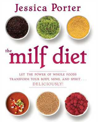 The MILF Diet: Change Your Life, Change Your Body, Change Your Future, Deliciously Jessica Porter