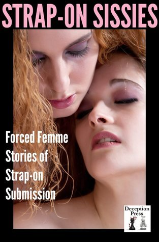 Strap-on Sissies Forced Femme Stories of Strap-on Submission  by  Meredith Marshall