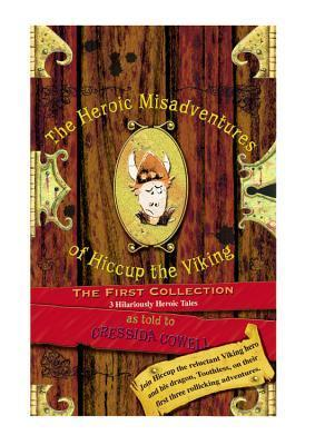 The Heroic Misadventures of Hiccup the Viking: The First Collection (How to Train Your Dragon, #1, #3, #4) Cressida Cowell