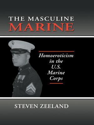 The Masculine Marine: Homoeroticism in the U.S. Marine Corps  by  Steven Zeeland