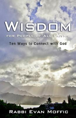 Wisdom for People of All Faiths: Ten Ways to Connect with God Evan Moffic