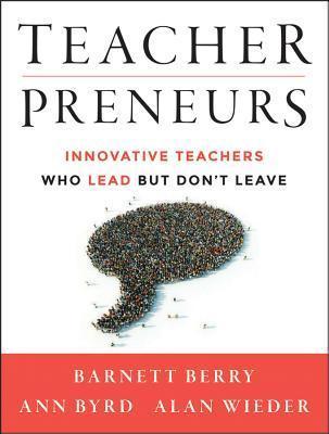 Teacherpreneurs: Innovative Teachers Who Lead But Dont Leave  by  Barnett Berry