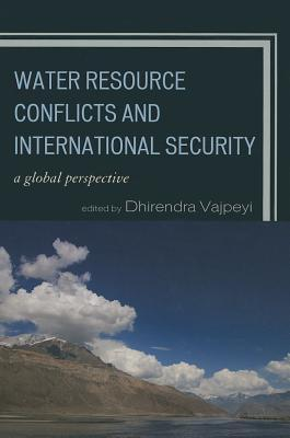 Water Resource Conflicts and International Security: A Global Perspective  by  Dhirendra K. Vajpeyi