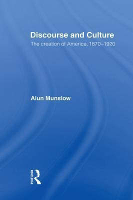Discourse and Culture: The Creation of America, 1870-1920 Alun Munslow