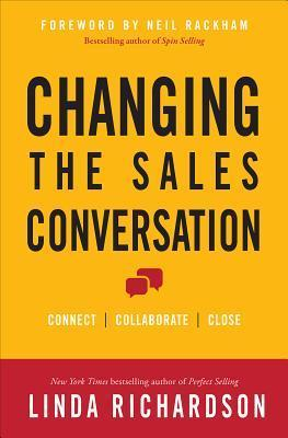 Changing the Sales Conversation: Connect, Collaborate, Close  by  Linda Richardson