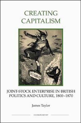 Creating Capitalism: Joint-Stock Enterprise in British Politics and Culture, 1800-1870 James Taylor
