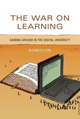 The War on Learning: Gaining Ground in the Digital University Elizabeth Losh