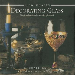Decorating Glass: 25 Original Projects for Creative Glasswork Michael Ball