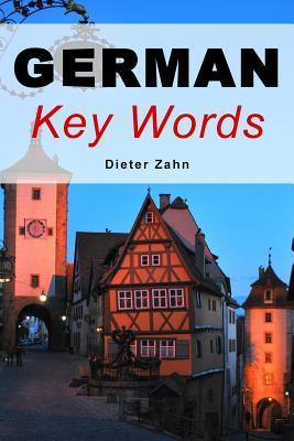 German Key Words: The Basic 2000-Word Vocabulary Arranged  by  Frequency in a Hundred Units with Comprehensive English and German Indexes by Dieter Zahn